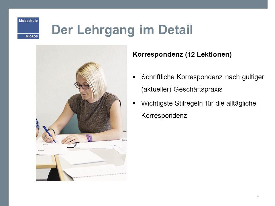 Der Lehrgang im Detail Korrespondenz (12 Lektionen) Schriftliche Korrespondenz nach gültiger (aktueller) Geschäftspraxis Wichtigste Stilregeln für die alltägliche Korrespondenz 9