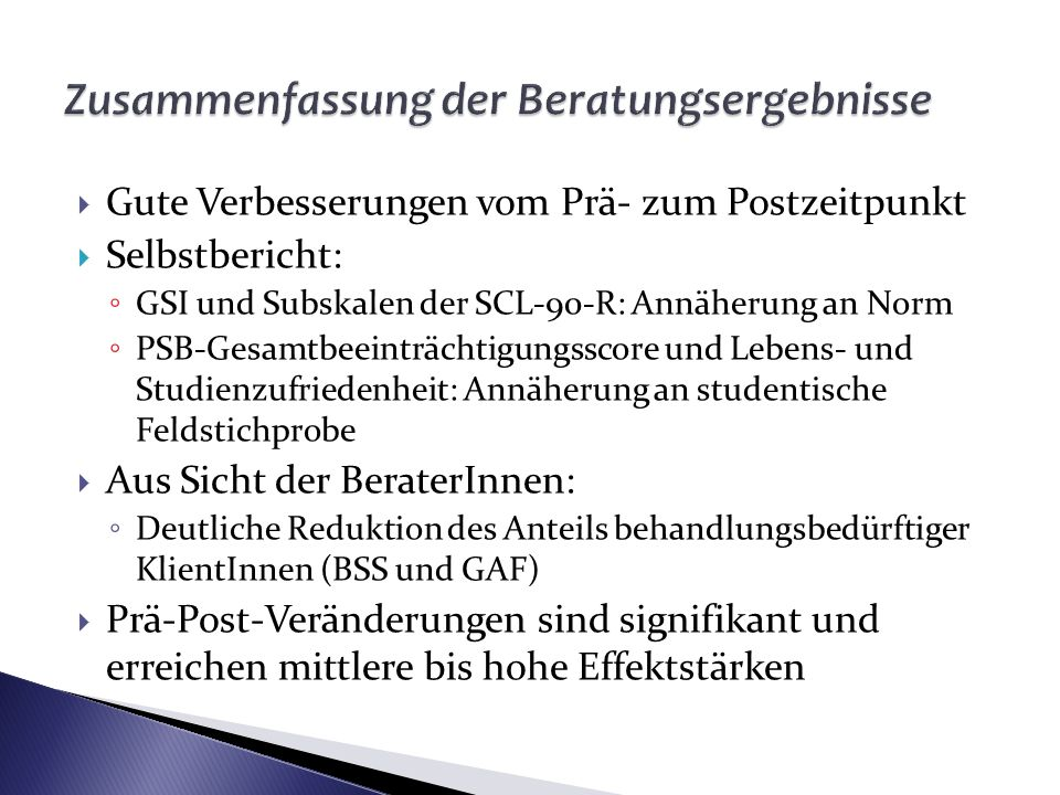Gute Verbesserungen vom Prä- zum Postzeitpunkt Selbstbericht: GSI und Subskalen der SCL-90-R: Annäherung an Norm PSB-Gesamtbeeinträchtigungsscore und