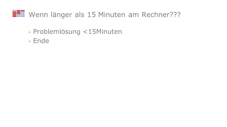 Wenn länger als 15 Minuten am Rechner Problemlösung <15Minuten Ende