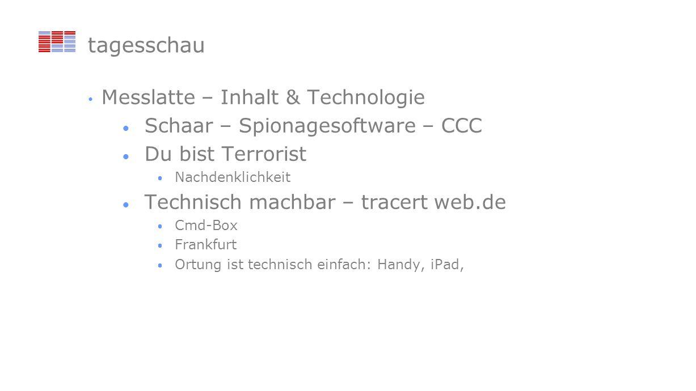 tagesschau Messlatte – Inhalt & Technologie Schaar – Spionagesoftware – CCC Du bist Terrorist Nachdenklichkeit Technisch machbar – tracert web.de Cmd-Box Frankfurt Ortung ist technisch einfach: Handy, iPad,