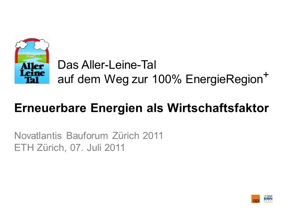 Das Aller-Leine-Tal auf dem Weg zur 100% EnergieRegion + Erneuerbare Energien als Wirtschaftsfaktor Novatlantis Bauforum Zürich 2011 ETH Zürich, 07.