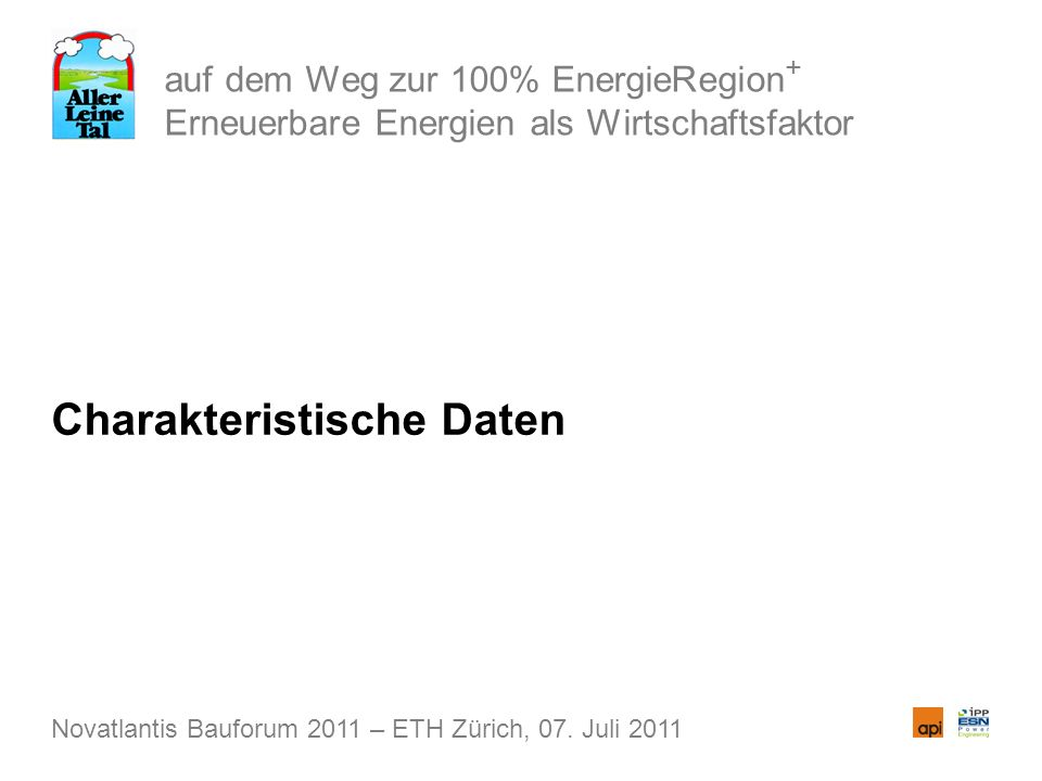 auf dem Weg zur 100% EnergieRegion + Erneuerbare Energien als Wirtschaftsfaktor Charakteristische Daten Novatlantis Bauforum 2011 – ETH Zürich, 07. Ju