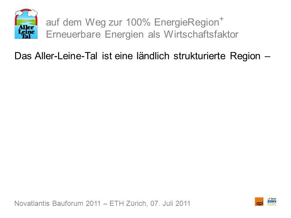 auf dem Weg zur 100% EnergieRegion + Erneuerbare Energien als Wirtschaftsfaktor Das Aller-Leine-Tal ist eine ländlich strukturierte Region – Novatlantis Bauforum 2011 – ETH Zürich, 07.