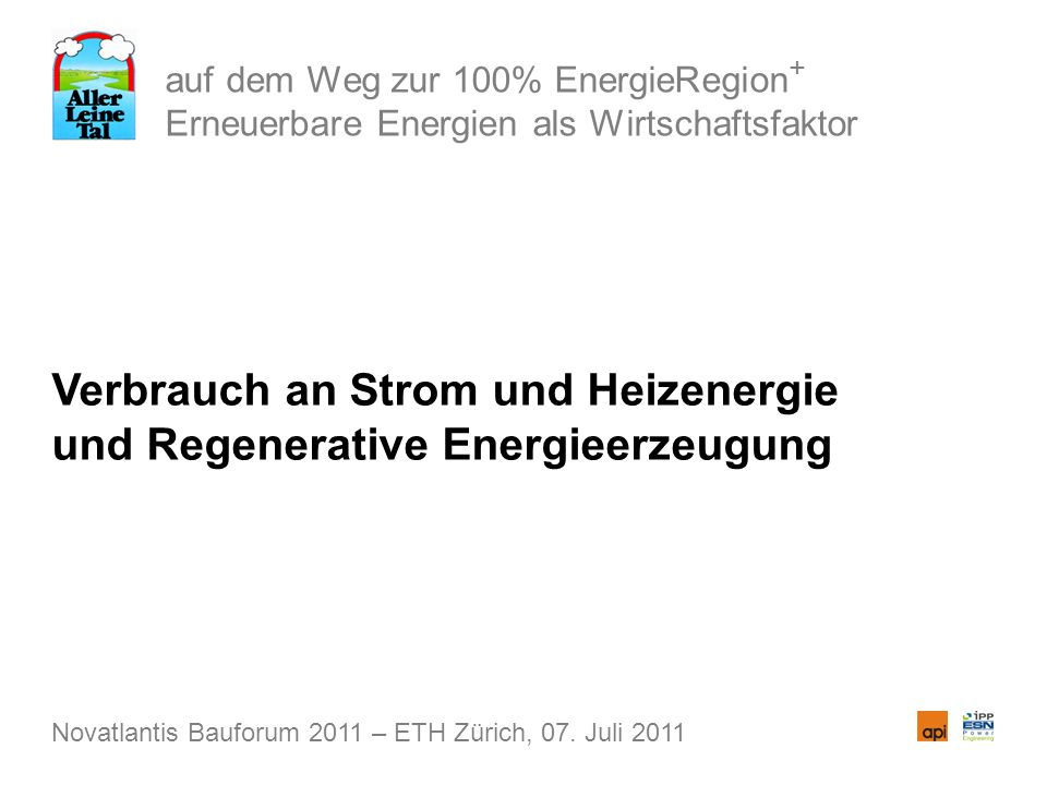auf dem Weg zur 100% EnergieRegion + Erneuerbare Energien als Wirtschaftsfaktor Verbrauch an Strom und Heizenergie und Regenerative Energieerzeugung Novatlantis Bauforum 2011 – ETH Zürich, 07.