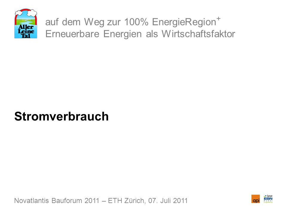 auf dem Weg zur 100% EnergieRegion + Erneuerbare Energien als Wirtschaftsfaktor Stromverbrauch Novatlantis Bauforum 2011 – ETH Zürich, 07. Juli 2011