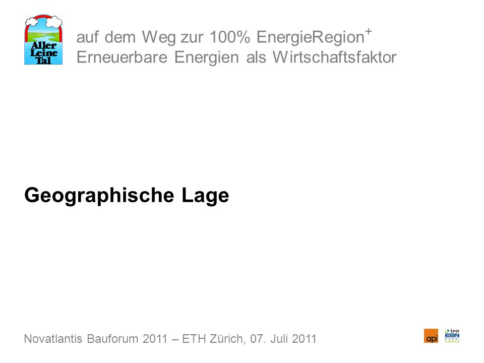 auf dem Weg zur 100% EnergieRegion + Erneuerbare Energien als Wirtschaftsfaktor Geographische Lage Novatlantis Bauforum 2011 – ETH Zürich, 07. Juli 20