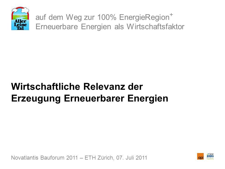 auf dem Weg zur 100% EnergieRegion + Erneuerbare Energien als Wirtschaftsfaktor Wirtschaftliche Relevanz der Erzeugung Erneuerbarer Energien Novatlantis Bauforum 2011 – ETH Zürich, 07.