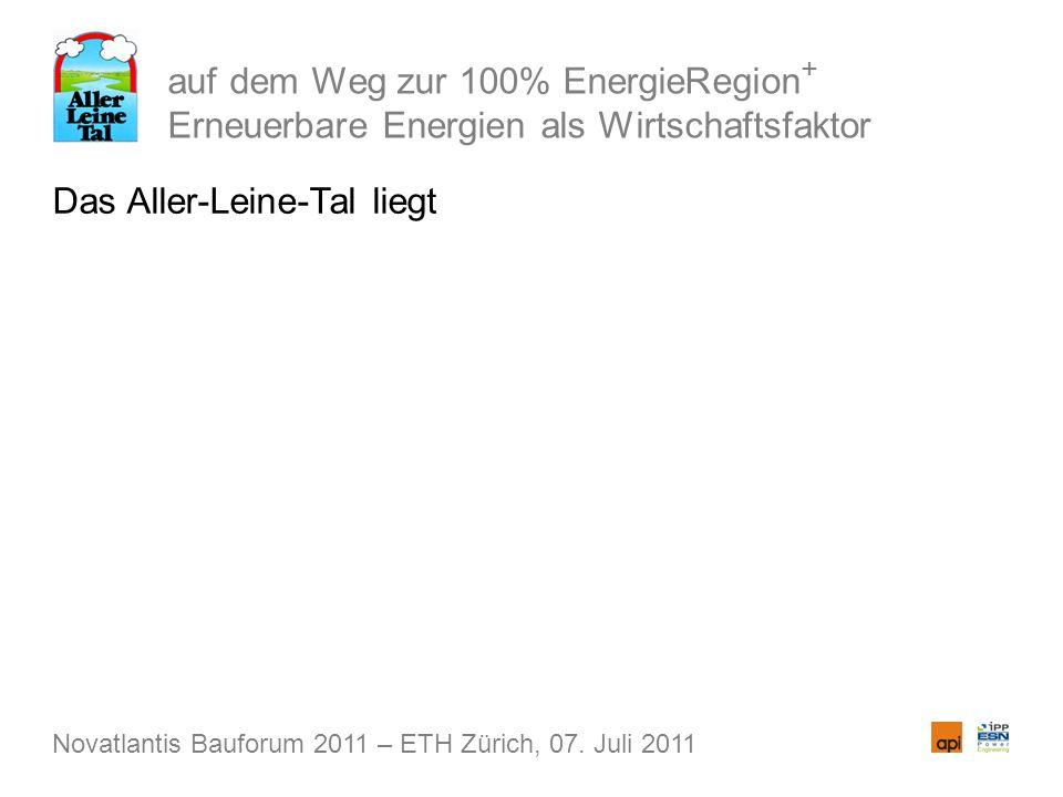 auf dem Weg zur 100% EnergieRegion + Erneuerbare Energien als Wirtschaftsfaktor Das Aller-Leine-Tal liegt Novatlantis Bauforum 2011 – ETH Zürich, 07.