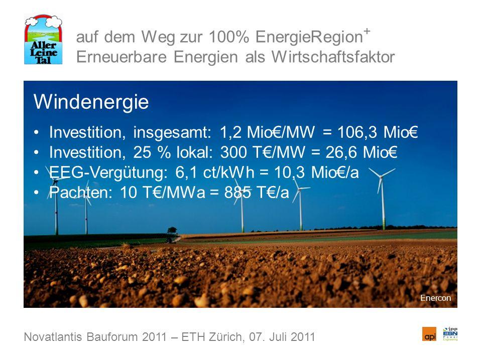 auf dem Weg zur 100% EnergieRegion + Erneuerbare Energien als Wirtschaftsfaktor Windenergie Investition, insgesamt: 1,2 Mio/MW = 106,3 Mio Investition, 25 % lokal: 300 T/MW = 26,6 Mio EEG-Vergütung: 6,1 ct/kWh = 10,3 Mio/a Pachten: 10 T/MWa = 885 T/a Novatlantis Bauforum 2011 – ETH Zürich, 07.