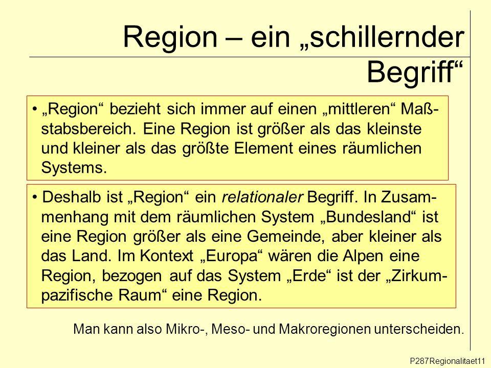 Region – ein schillernder Begriff P287Regionalitaet11 Region bezieht sich immer auf einen mittleren Maß- stabsbereich. Eine Region ist größer als das