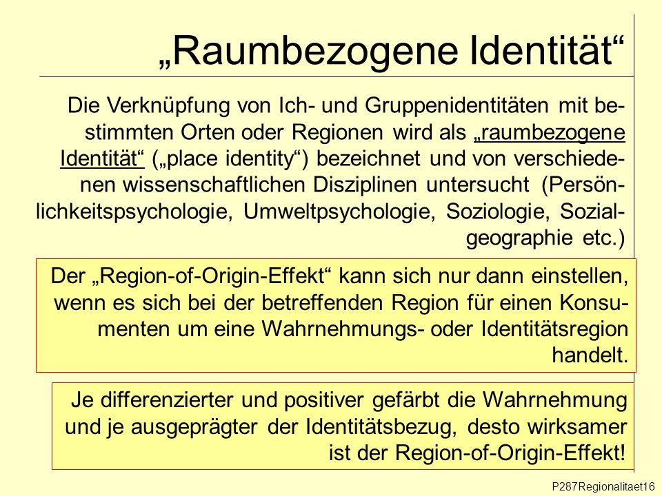 Raumbezogene Identität P287Regionalitaet16 Die Verknüpfung von Ich- und Gruppenidentitäten mit be- stimmten Orten oder Regionen wird als raumbezogene