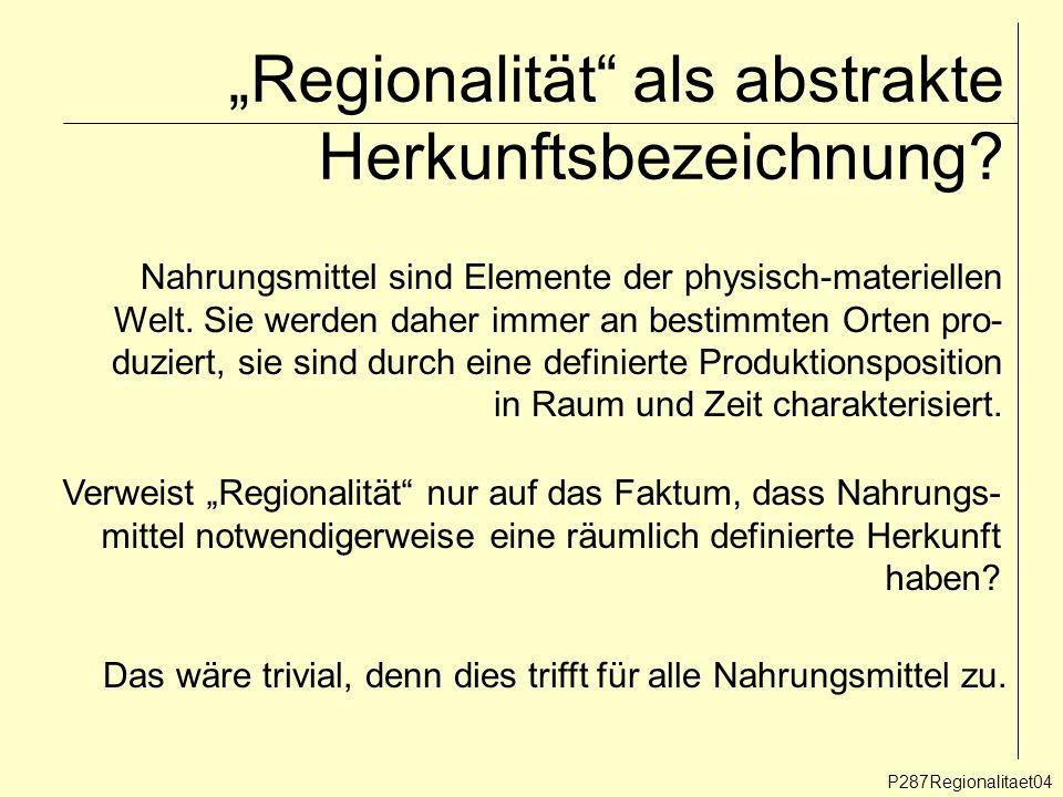 Regionalität als abstrakte Herkunftsbezeichnung? P287Regionalitaet04 Nahrungsmittel sind Elemente der physisch-materiellen Welt. Sie werden daher imme