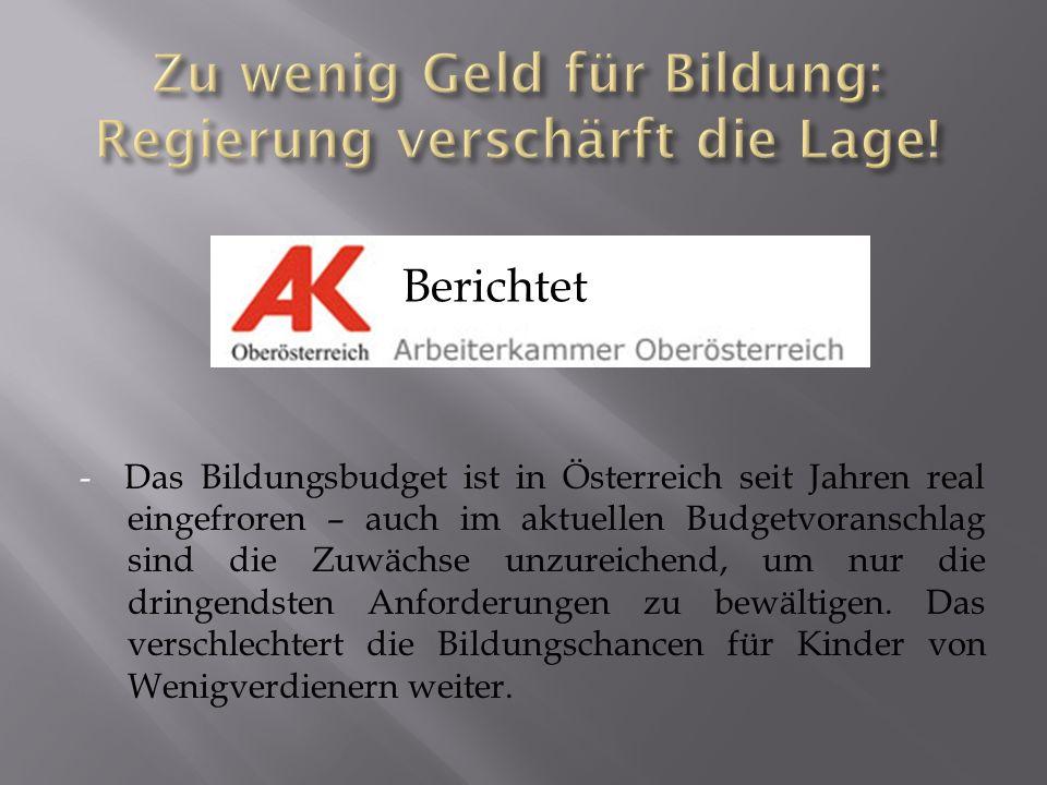 - Das Bildungsbudget ist in Österreich seit Jahren real eingefroren – auch im aktuellen Budgetvoranschlag sind die Zuwächse unzureichend, um nur die dringendsten Anforderungen zu bewältigen.