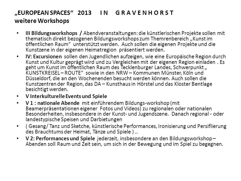 EUROPEAN SPACES 2013 I N G R A V E N H O R S T weitere Workshops V I : Produkte als Ergebnis der Begegnung Künstlerische Produktion für die Abschlußpräsentation : 1.Vielzahl von Skizzen und Entwürfen zu Skulpturen / Kunstinstallationen in allen Teilnehmerländern 2.vier 1:10 Modelle für Gravenhorst 3.Mehrere 1:1 – Detail - Lösungen 4.Mehrere Projektpräsentationstafeln / eine pro Workshop/ Projekt für die Abschlußpräsentation Künstlerische Produktion in der Nachbereitungsphase 5.Fotodokumentation / Video zum Verlauf und Ergebnissen der Begegnung 6.mindestens 12 Projektposter 1 Meter x 1 Meter als Beitrag zum Ausstellungs-Projekt