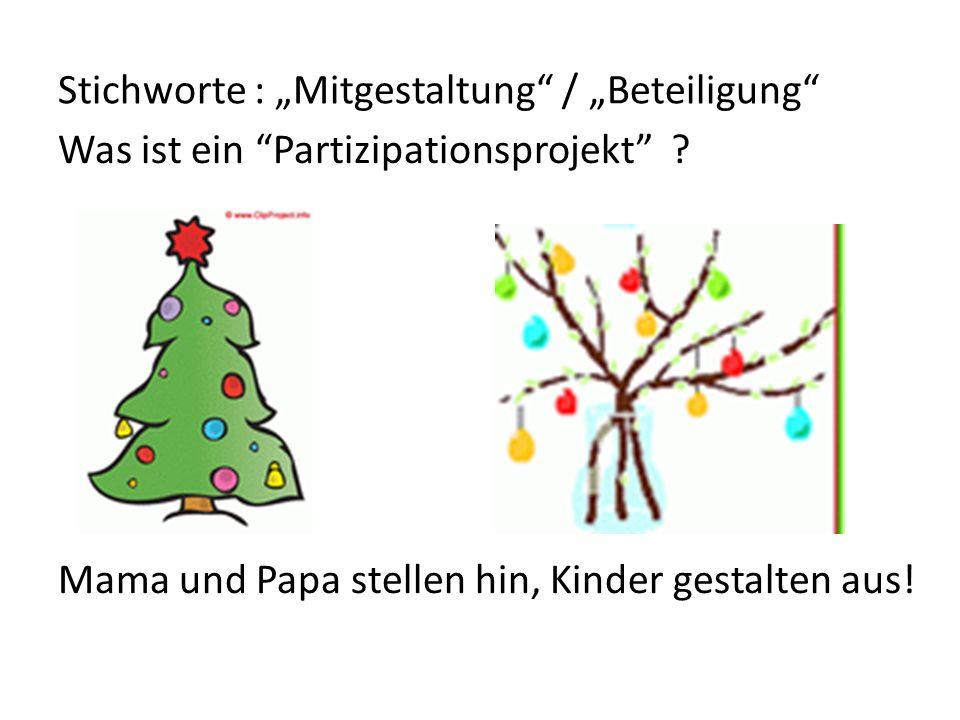 Stichworte : Mitgestaltung / Beteiligung Was ist ein Partizipationsprojekt ? Mama und Papa stellen hin, Kinder gestalten aus!