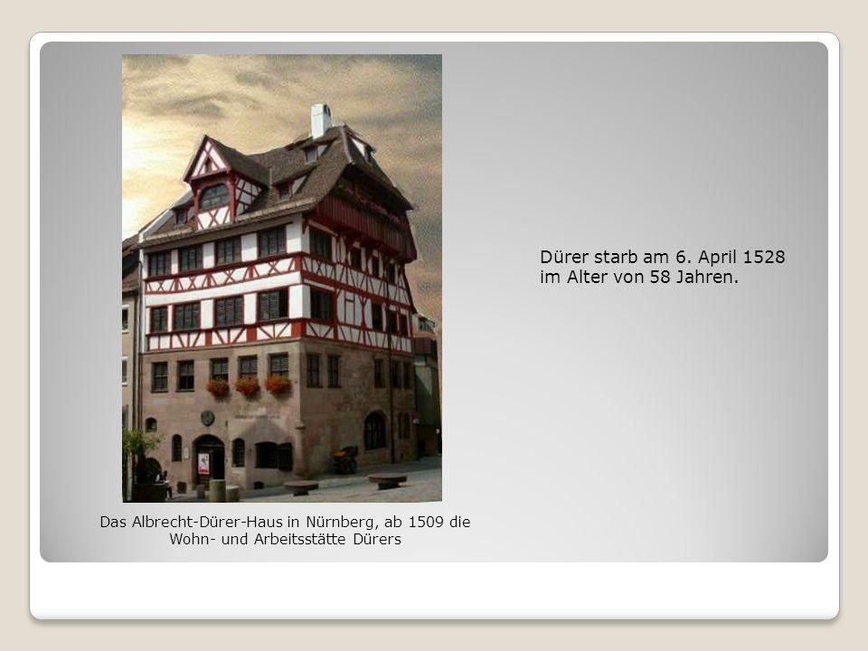 Dürer starb am 6. April 1528 im Alter von 58 Jahren. Das Albrecht-Dürer-Haus in Nürnberg, ab 1509 die Wohn- und Arbeitsstätte Dürers