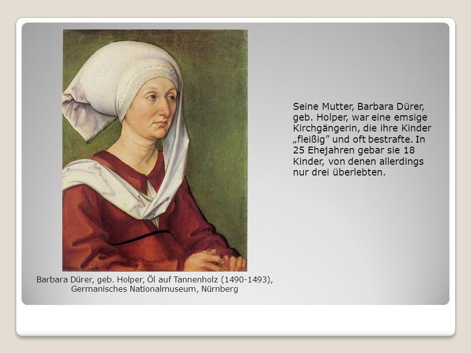 Seine Mutter, Barbara Dürer, geb. Holper, war eine emsige Kirchgängerin, die ihre Kinder fleißig und oft bestrafte. In 25 Ehejahren gebar sie 18 Kinde