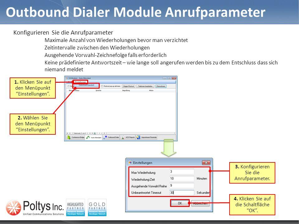 Outbound Dialer Module Anrufparameter Konfigurieren Sie die Anrufparameter Maximale Anzahl von Wiederholungen bevor man verzichtet Zeitintervalle zwischen den Wiederholungen Ausgehende Vorwahl-Zeichnefolge falls erforderlich Keine prädefinierte Antwortszeit – wie lange soll angerufen werden bis zu dem Entschluss dass sich niemand meldet 2.