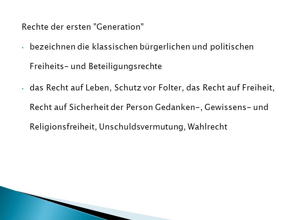Rechte der ersten Generation bezeichnen die klassischen bürgerlichen und politischen Freiheits- und Beteiligungsrechte das Recht auf Leben, Schutz vor Folter, das Recht auf Freiheit, Recht auf Sicherheit der Person Gedanken-, Gewissens- und Religionsfreiheit, Unschuldsvermutung, Wahlrecht
