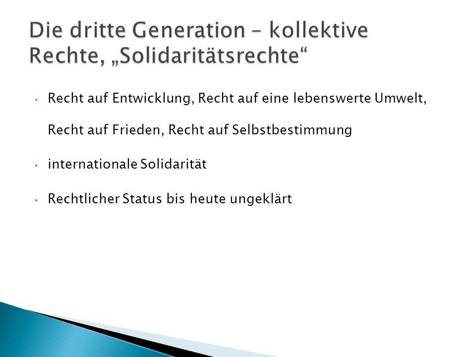 Recht auf Entwicklung, Recht auf eine lebenswerte Umwelt, Recht auf Frieden, Recht auf Selbstbestimmung internationale Solidarität Rechtlicher Status bis heute ungeklärt