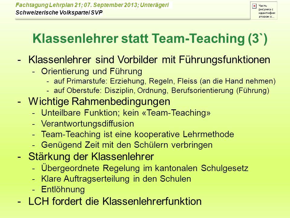 Schweizerische Volkspartei SVP Fachtagung Lehrplan 21; 07. September 2013; Unterägeri Klassenlehrer statt Team-Teaching (3`) -Klassenlehrer sind Vorbi