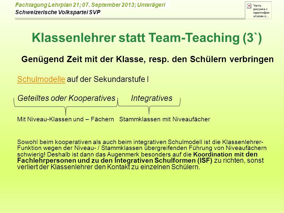 Schweizerische Volkspartei SVP Fachtagung Lehrplan 21; 07. September 2013; Unterägeri Klassenlehrer statt Team-Teaching (3`) Genügend Zeit mit der Kla