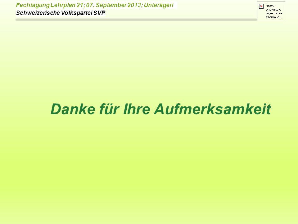 Schweizerische Volkspartei SVP Fachtagung Lehrplan 21; 07. September 2013; Unterägeri Danke für Ihre Aufmerksamkeit