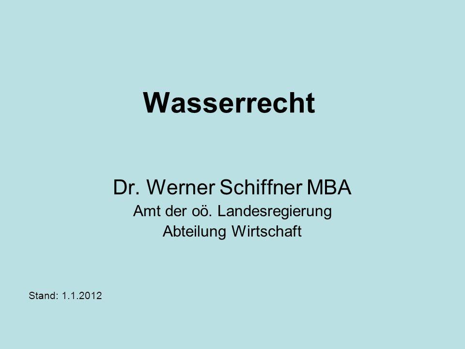 Wasserrecht Dr. Werner Schiffner MBA Amt der oö. Landesregierung Abteilung Wirtschaft Stand: 1.1.2012