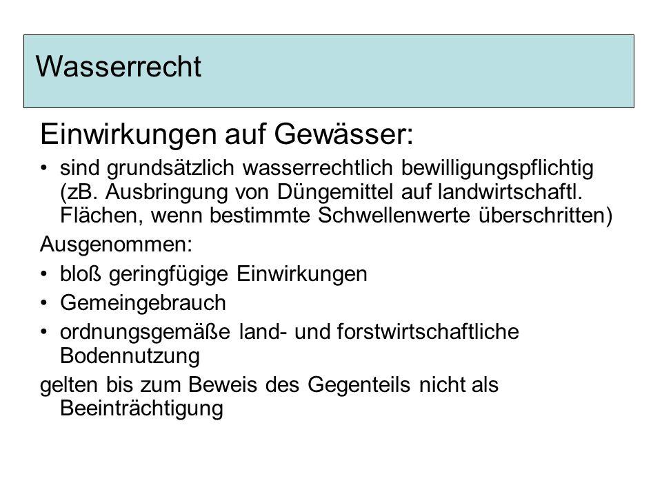 Einwirkungen auf Gewässer: sind grundsätzlich wasserrechtlich bewilligungspflichtig (zB. Ausbringung von Düngemittel auf landwirtschaftl. Flächen, wen
