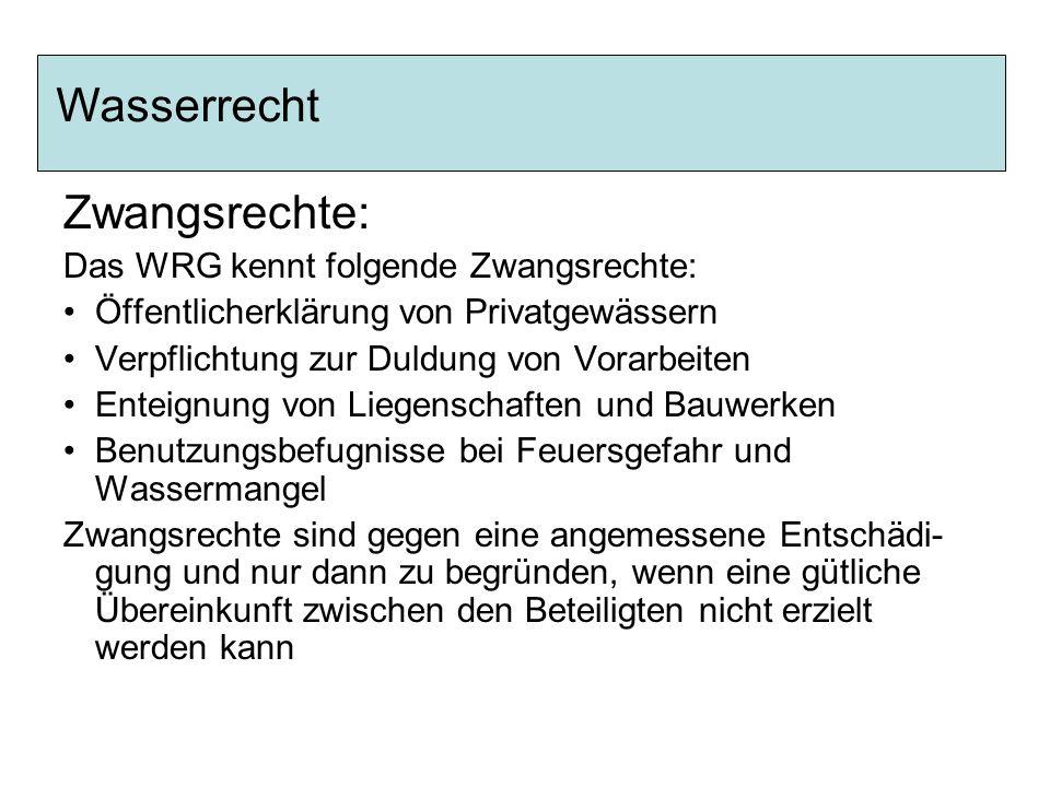 Zwangsrechte: Das WRG kennt folgende Zwangsrechte: Öffentlicherklärung von Privatgewässern Verpflichtung zur Duldung von Vorarbeiten Enteignung von Li