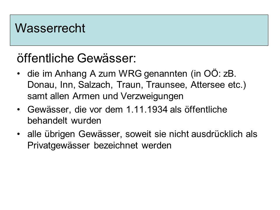 öffentliche Gewässer: die im Anhang A zum WRG genannten (in OÖ: zB. Donau, Inn, Salzach, Traun, Traunsee, Attersee etc.) samt allen Armen und Verzweig