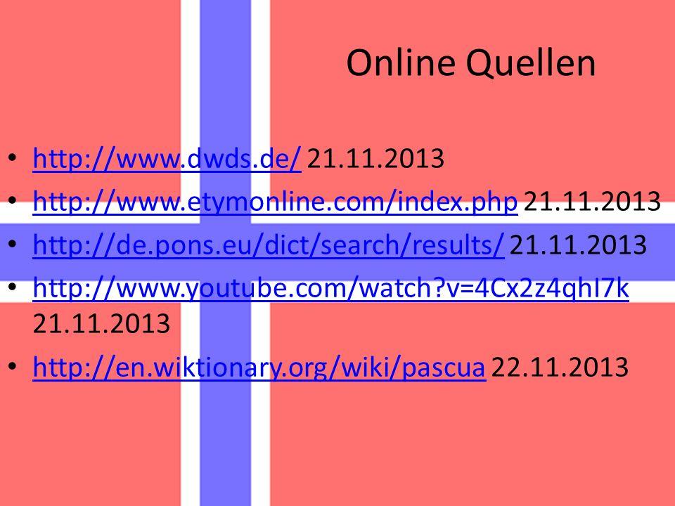 Online Quellen http://www.dwds.de/ 21.11.2013 http://www.dwds.de/ http://www.etymonline.com/index.php 21.11.2013 http://www.etymonline.com/index.php http://de.pons.eu/dict/search/results/ 21.11.2013 http://de.pons.eu/dict/search/results/ http://www.youtube.com/watch?v=4Cx2z4qhI7k 21.11.2013 http://www.youtube.com/watch?v=4Cx2z4qhI7k http://en.wiktionary.org/wiki/pascua 22.11.2013 http://en.wiktionary.org/wiki/pascua