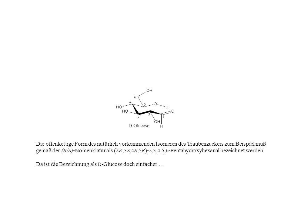 Die offenkettige Form des natürlich vorkommenden Isomeren des Traubenzuckers zum Beispiel muß gemäß der (R/S)-Nomenklatur als (2R,3S,4R,5R)-2,3,4,5,6-