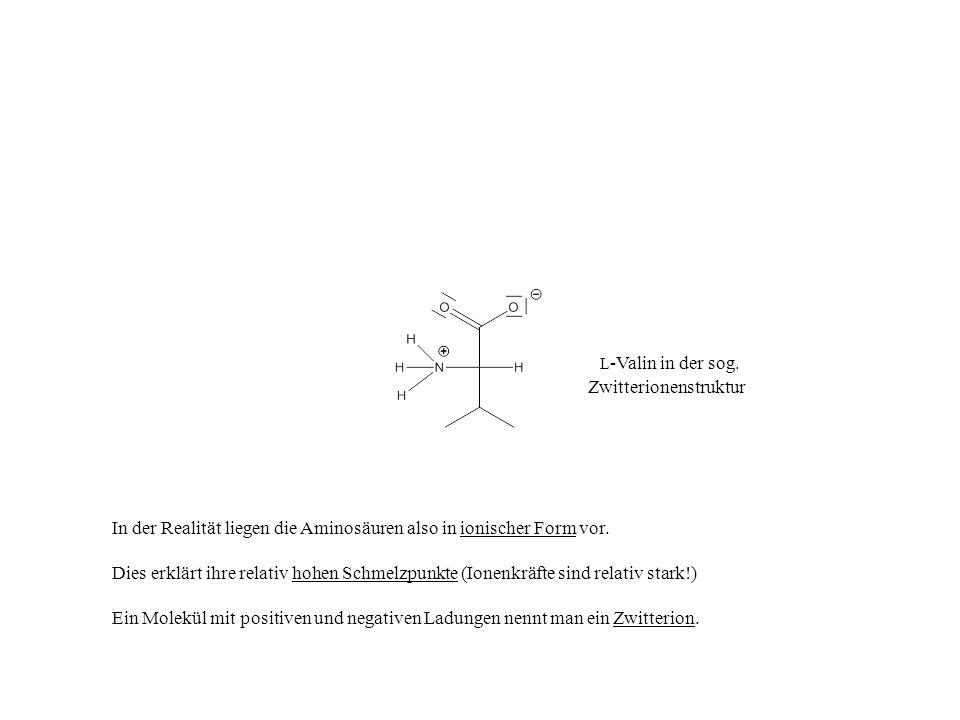 L -Valin in der sog. Zwitterionenstruktur In der Realität liegen die Aminosäuren also in ionischer Form vor. Dies erklärt ihre relativ hohen Schmelzpu