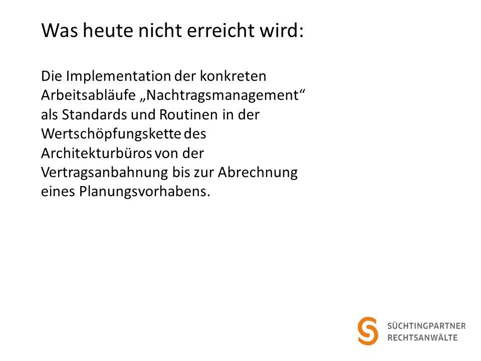 Was heute nicht erreicht wird: Die Implementation der konkreten Arbeitsabläufe Nachtragsmanagement als Standards und Routinen in der Wertschöpfungskette des Architekturbüros von der Vertragsanbahnung bis zur Abrechnung eines Planungsvorhabens.