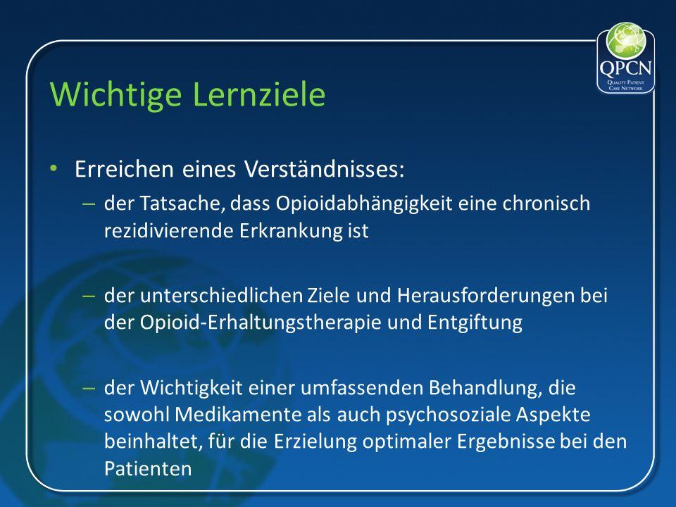 Wichtige Lernziele Erreichen eines Verständnisses: – der Tatsache, dass Opioidabhängigkeit eine chronisch rezidivierende Erkrankung ist – der untersch