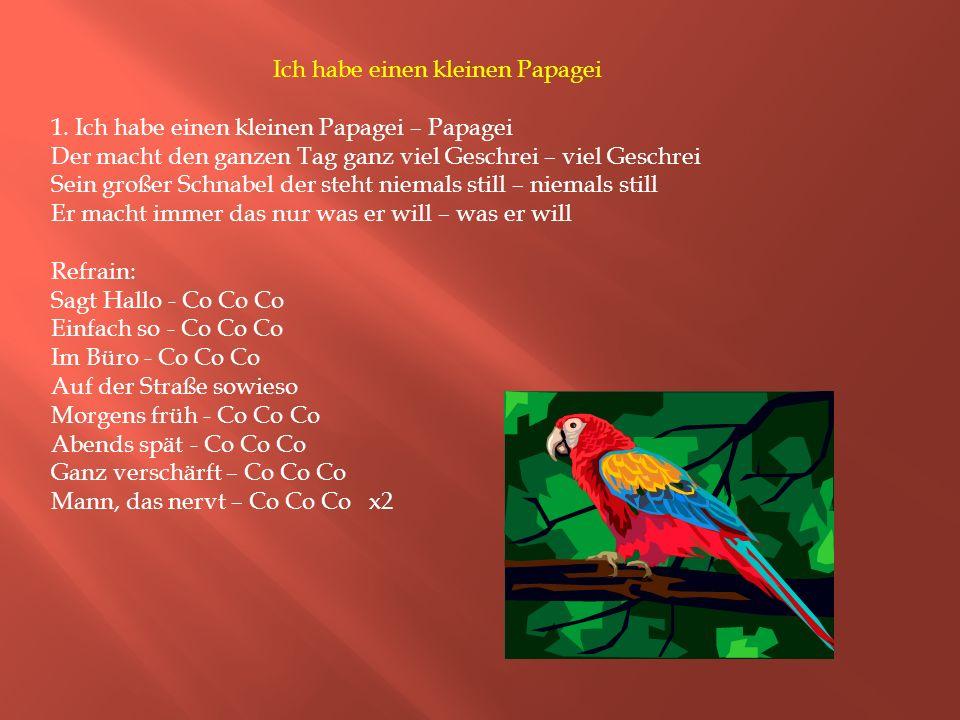 Ich habe einen kleinen Papagei 1. Ich habe einen kleinen Papagei – Papagei Der macht den ganzen Tag ganz viel Geschrei – viel Geschrei Sein großer Sch