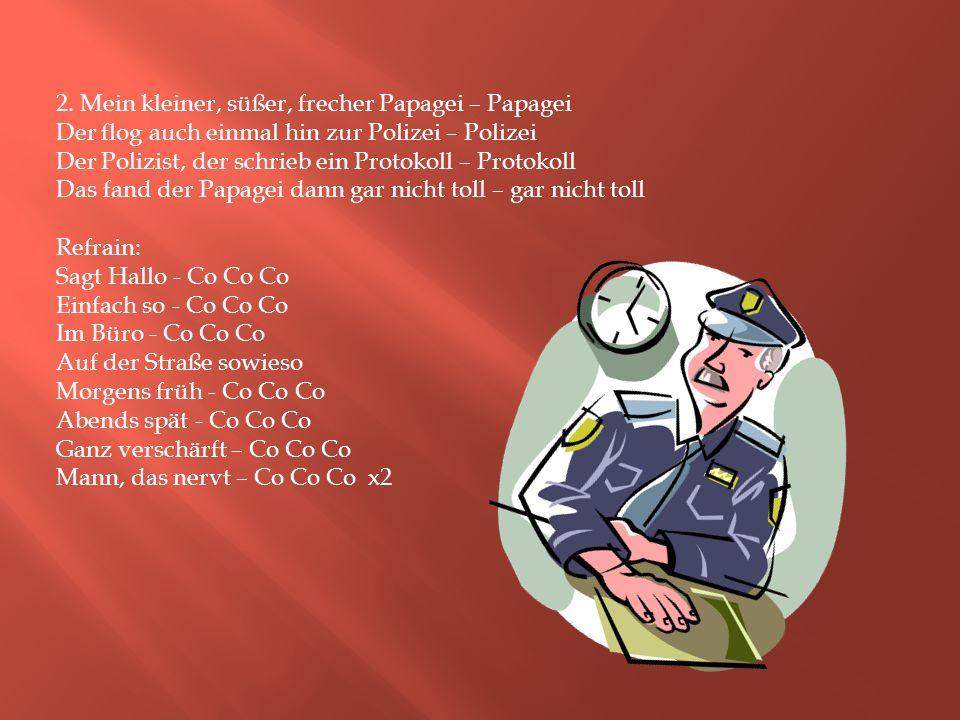 2. Mein kleiner, süßer, frecher Papagei – Papagei Der flog auch einmal hin zur Polizei – Polizei Der Polizist, der schrieb ein Protokoll – Protokoll D