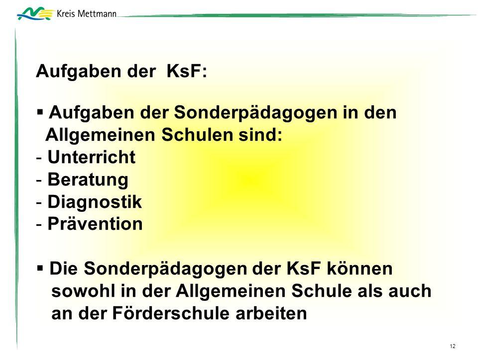 Aufgaben der KsF: Aufgaben der Sonderpädagogen in den Allgemeinen Schulen sind: - Unterricht - Beratung - Diagnostik - Prävention Die Sonderpädagogen