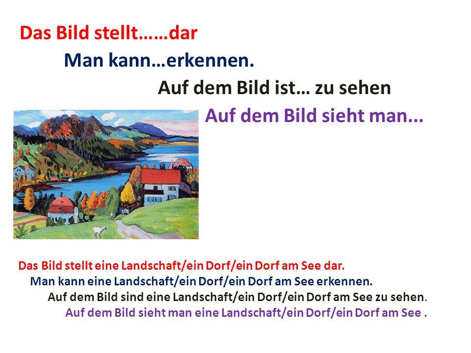 Das Bild stellt……dar Man kann…erkennen. Auf dem Bild ist… zu sehen Auf dem Bild sieht man... Das Bild stellt eine Landschaft/ein Dorf/ein Dorf am See