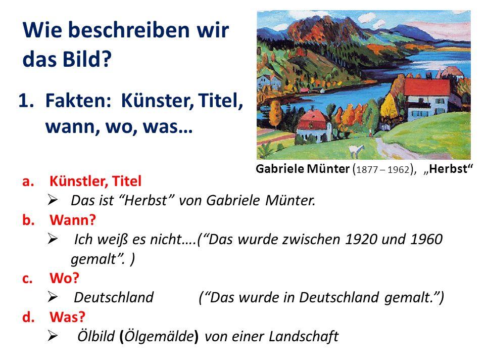 a.Künstler, Titel Das ist Herbst von Gabriele Münter. b.Wann? Ich weiß es nicht….(Das wurde zwischen 1920 und 1960 gemalt. ) c.Wo? Deutschland (Das wu