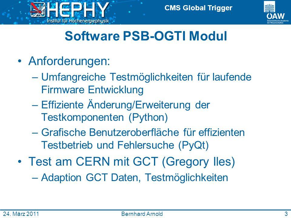 CMS Global Trigger Software PSB-OGTI Modul Anforderungen: –Umfangreiche Testmöglichkeiten für laufende Firmware Entwicklung –Effiziente Änderung/Erweiterung der Testkomponenten (Python) –Grafische Benutzeroberfläche für effizienten Testbetrieb und Fehlersuche (PyQt) Test am CERN mit GCT (Gregory Iles) –Adaption GCT Daten, Testmöglichkeiten Bernhard Arnold24.
