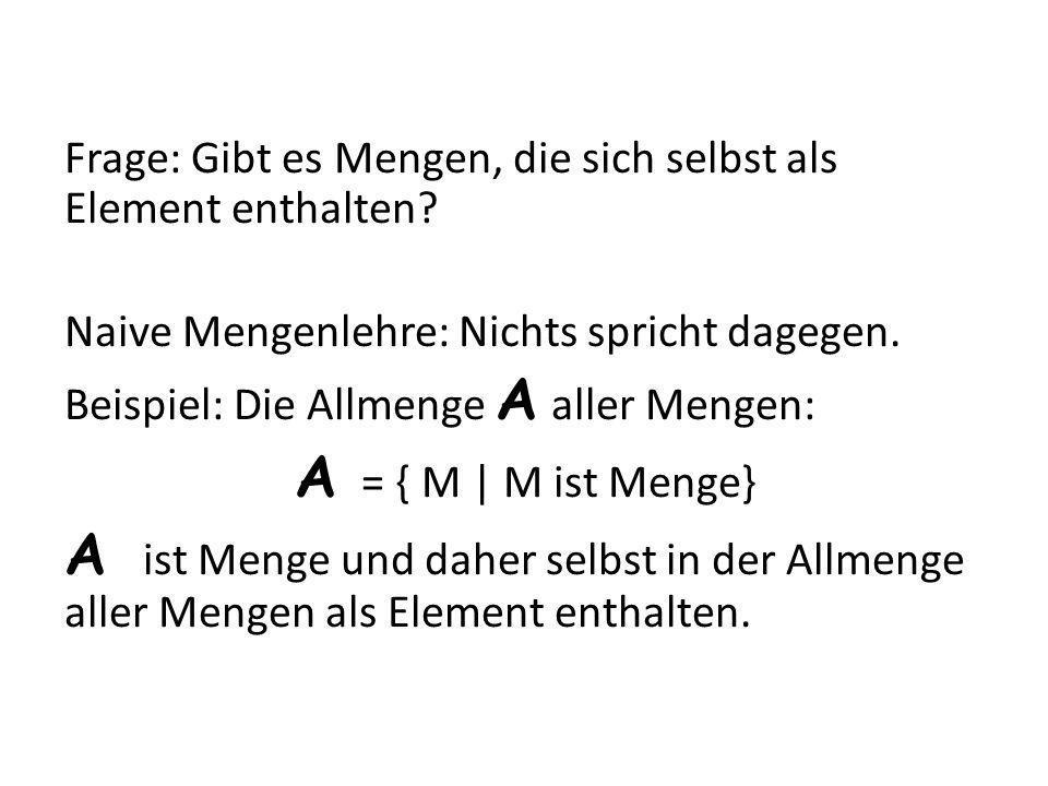 Frage: Gibt es Mengen, die sich selbst als Element enthalten? Naive Mengenlehre: Nichts spricht dagegen. Beispiel: Die Allmenge A aller Mengen: A = {
