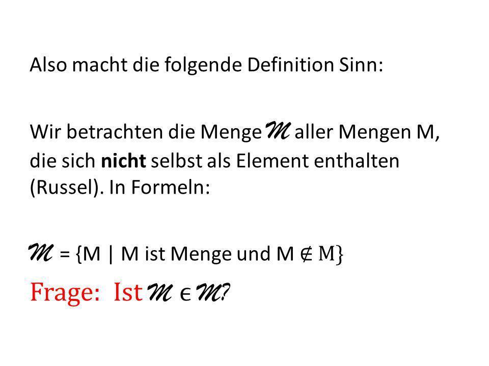 Also macht die folgende Definition Sinn: Wir betrachten die Menge M aller Mengen M, die sich nicht selbst als Element enthalten (Russel). In Formeln: