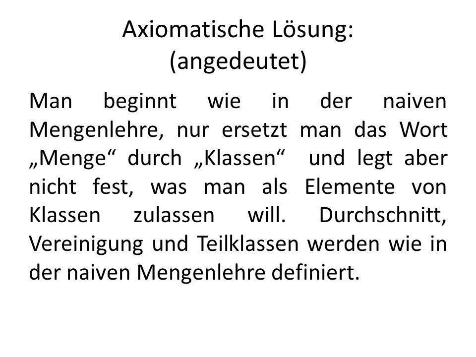 Axiomatische Lösung: (angedeutet) Man beginnt wie in der naiven Mengenlehre, nur ersetzt man das Wort Menge durch Klassen und legt aber nicht fest, wa