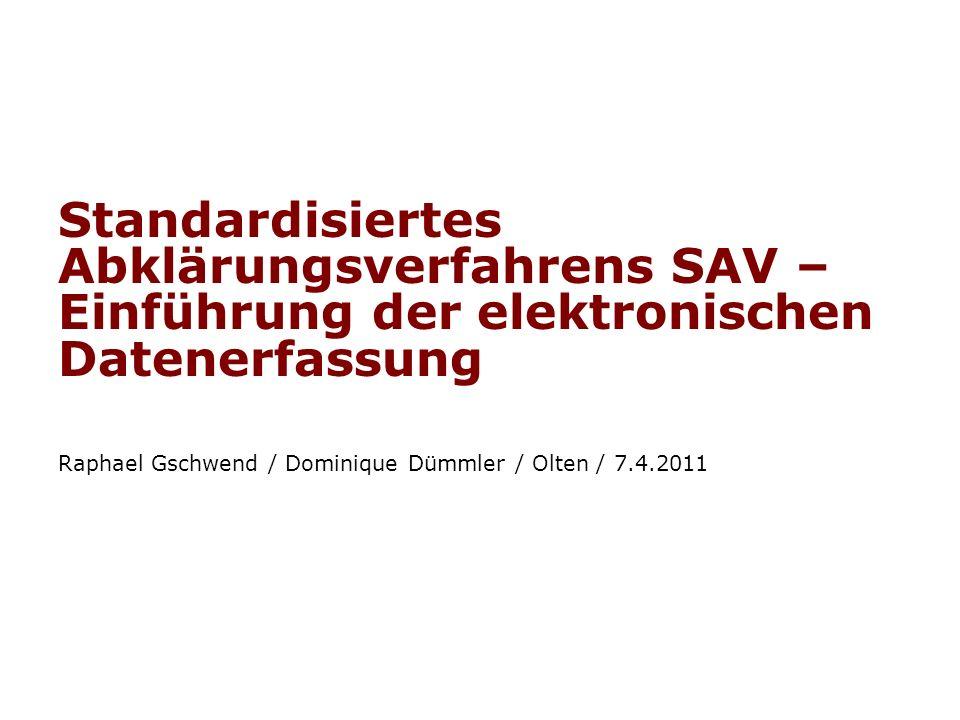 Standardisiertes Abklärungsverfahrens SAV – Einführung der elektronischen Datenerfassung Raphael Gschwend / Dominique Dümmler / Olten / 7.4.2011