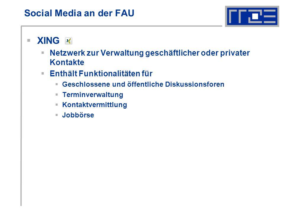 Social Media an der FAU XING Netzwerk zur Verwaltung geschäftlicher oder privater Kontakte Enthält Funktionalitäten für Geschlossene und öffentliche Diskussionsforen Terminverwaltung Kontaktvermittlung Jobbörse