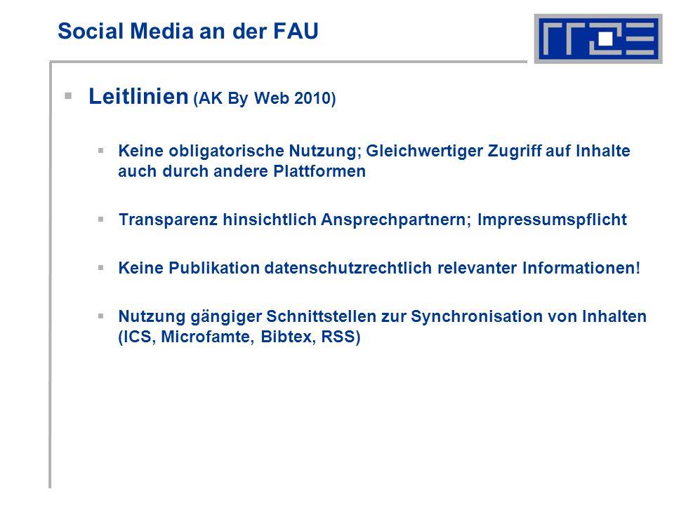 Social Media an der FAU Leitlinien (AK By Web 2010) Keine obligatorische Nutzung; Gleichwertiger Zugriff auf Inhalte auch durch andere Plattformen Transparenz hinsichtlich Ansprechpartnern; Impressumspflicht Keine Publikation datenschutzrechtlich relevanter Informationen.
