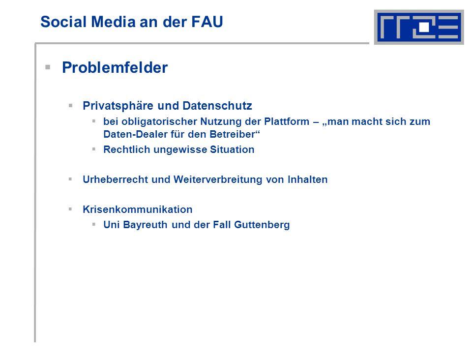 Social Media an der FAU Problemfelder Privatsphäre und Datenschutz bei obligatorischer Nutzung der Plattform – man macht sich zum Daten-Dealer für den Betreiber Rechtlich ungewisse Situation Urheberrecht und Weiterverbreitung von Inhalten Krisenkommunikation Uni Bayreuth und der Fall Guttenberg