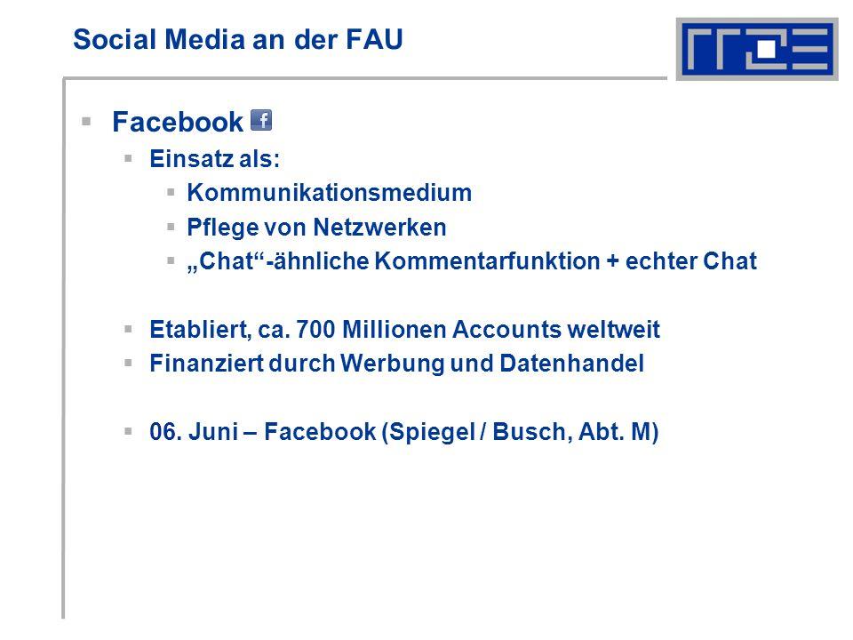 Social Media an der FAU Facebook Einsatz als: Kommunikationsmedium Pflege von Netzwerken Chat-ähnliche Kommentarfunktion + echter Chat Etabliert, ca.